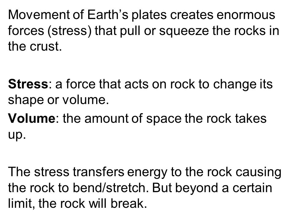 Movement of Earth's plates creates enormous forces (stress) that pull or squeeze the rocks in the crust. Stress: a force that acts on rock to change i
