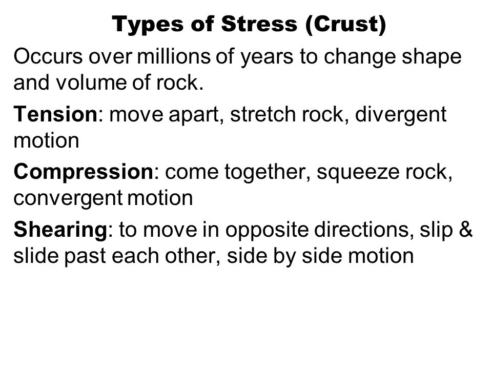 Types of Stress (Crust) Occurs over millions of years to change shape and volume of rock. Tension: move apart, stretch rock, divergent motion Compress