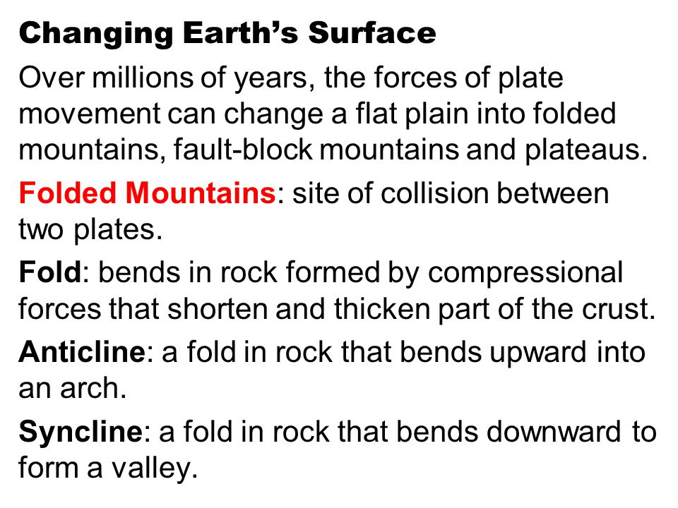 Changing Earth's Surface Over millions of years, the forces of plate movement can change a flat plain into folded mountains, fault-block mountains and