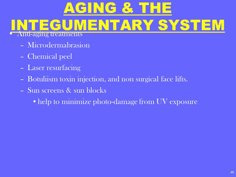 46 AGING & THE INTEGUMENTARY SYSTEM Anti-aging treatments –Microdermabrasion –Chemical peel –Laser resurfacing –Botuliism toxin injection, and non sur