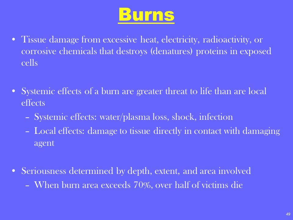 49 Burns Tissue damage from excessive heat, electricity, radioactivity, or corrosive chemicals that destroys (denatures) proteins in exposed cells Sys