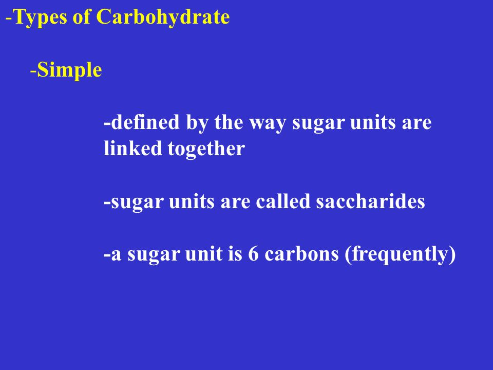 -Types of Carbohydrate -Simple -defined by the way sugar units are linked together -sugar units are called saccharides -a sugar unit is 6 carbons (frequently)