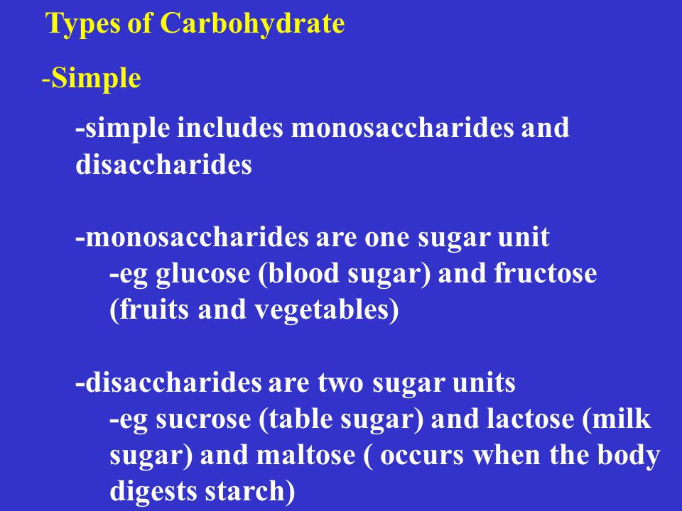 Types of Carbohydrate -Simple -simple includes monosaccharides and disaccharides -monosaccharides are one sugar unit -eg glucose (blood sugar) and fructose (fruits and vegetables) -disaccharides are two sugar units -eg sucrose (table sugar) and lactose (milk sugar) and maltose ( occurs when the body digests starch)
