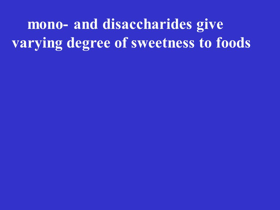 mono- and disaccharides give varying degree of sweetness to foods