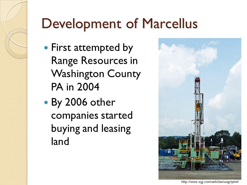 Development of Marcellus First attempted by Range Resources in Washington County PA in 2004 By 2006 other companies started buying and leasing land http://www.ogj.com/articles/uogr/print/