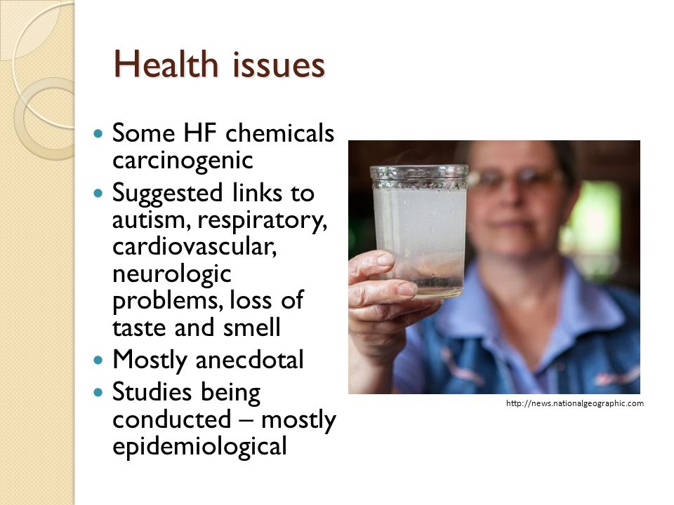 Health issues Some HF chemicals carcinogenic Suggested links to autism, respiratory, cardiovascular, neurologic problems, loss of taste and smell Mostly anecdotal Studies being conducted – mostly epidemiological http://news.nationalgeographic.com