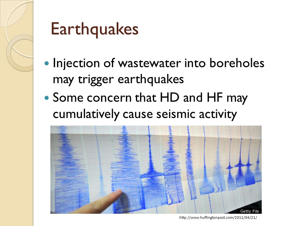 Earthquakes Injection of wastewater into boreholes may trigger earthquakes Some concern that HD and HF may cumulatively cause seismic activity http://www.huffingtonpost.com/2011/04/21/