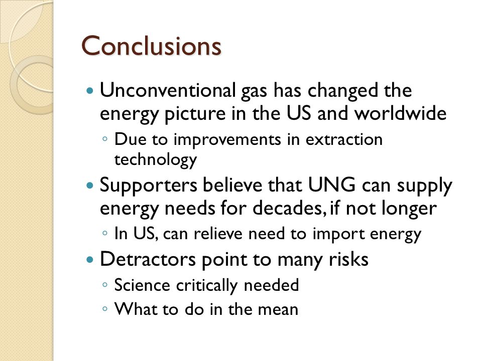 Conclusions Unconventional gas has changed the energy picture in the US and worldwide ◦ Due to improvements in extraction technology Supporters believe that UNG can supply energy needs for decades, if not longer ◦ In US, can relieve need to import energy Detractors point to many risks ◦ Science critically needed ◦ What to do in the mean