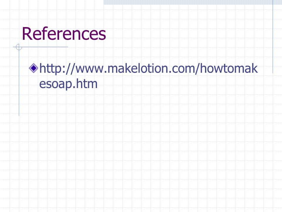 References http://www.makelotion.com/howtomak esoap.htm