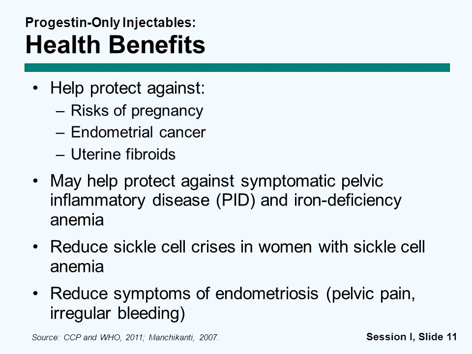 Session I, Slide 11 Progestin-Only Injectables: Health Benefits Help protect against: –Risks of pregnancy –Endometrial cancer –Uterine fibroids May he