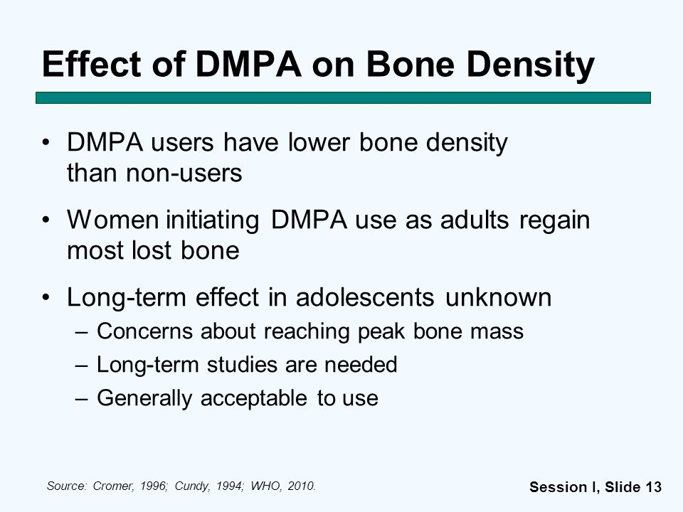Session I, Slide 13 Effect of DMPA on Bone Density DMPA users have lower bone density than non-users Women initiating DMPA use as adults regain most l