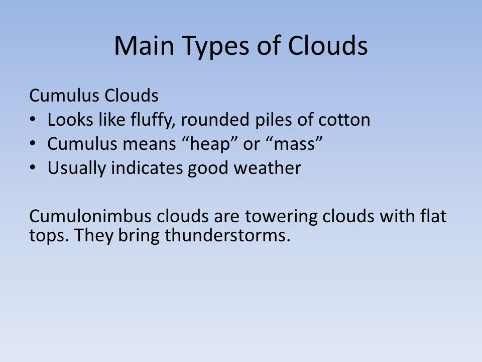 Main Types of Clouds Cirrus Clouds Wispy, feathery clouds Cirrus means curl of hair Form at high levels Made of ice crystals Cirrocumulus clouds usually mean a storm is coming.
