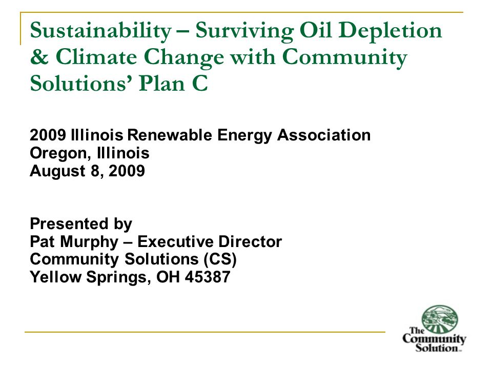 Sustainability – Surviving Oil Depletion & Climate Change with Community Solutions' Plan C 2009 Illinois Renewable Energy Association Oregon, Illinois August 8, 2009 Presented by Pat Murphy – Executive Director Community Solutions (CS) Yellow Springs, OH 45387