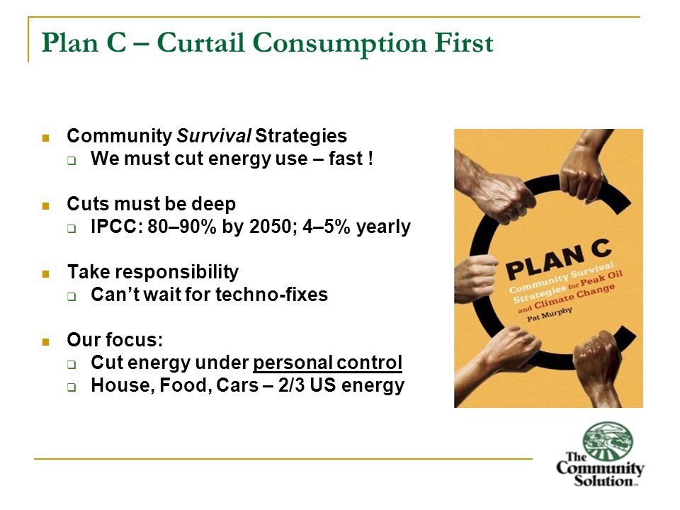 Plan C – Curtail Consumption First Community Survival Strategies  We must cut energy use – fast .