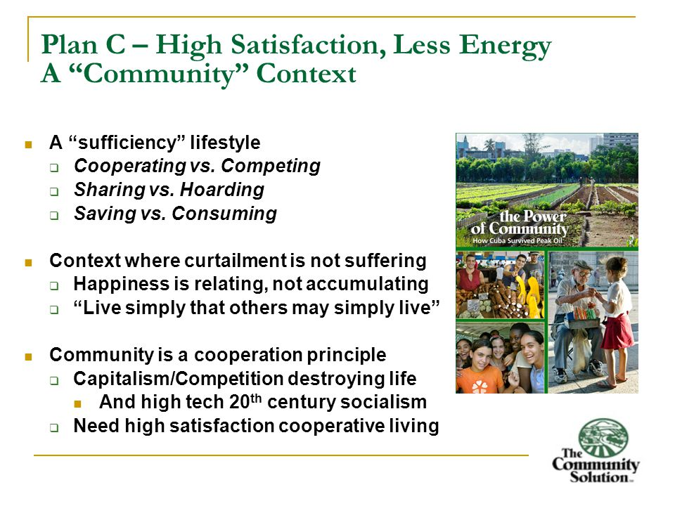 Plan C – High Satisfaction, Less Energy A Community Context A sufficiency lifestyle  Cooperating vs.