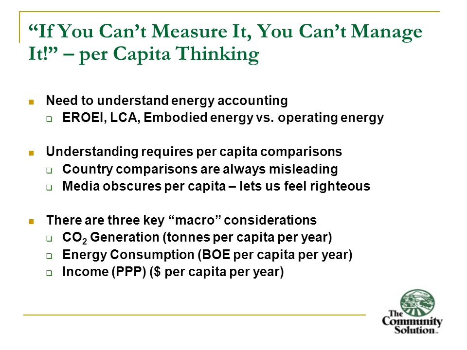 If You Can't Measure It, You Can't Manage It! – per Capita Thinking Need to understand energy accounting  EROEI, LCA, Embodied energy vs.