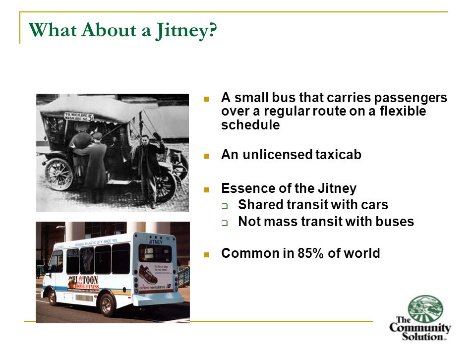 What About a Jitney? A small bus that carries passengers over a regular route on a flexible schedule An unlicensed taxicab Essence of the Jitney  Sha