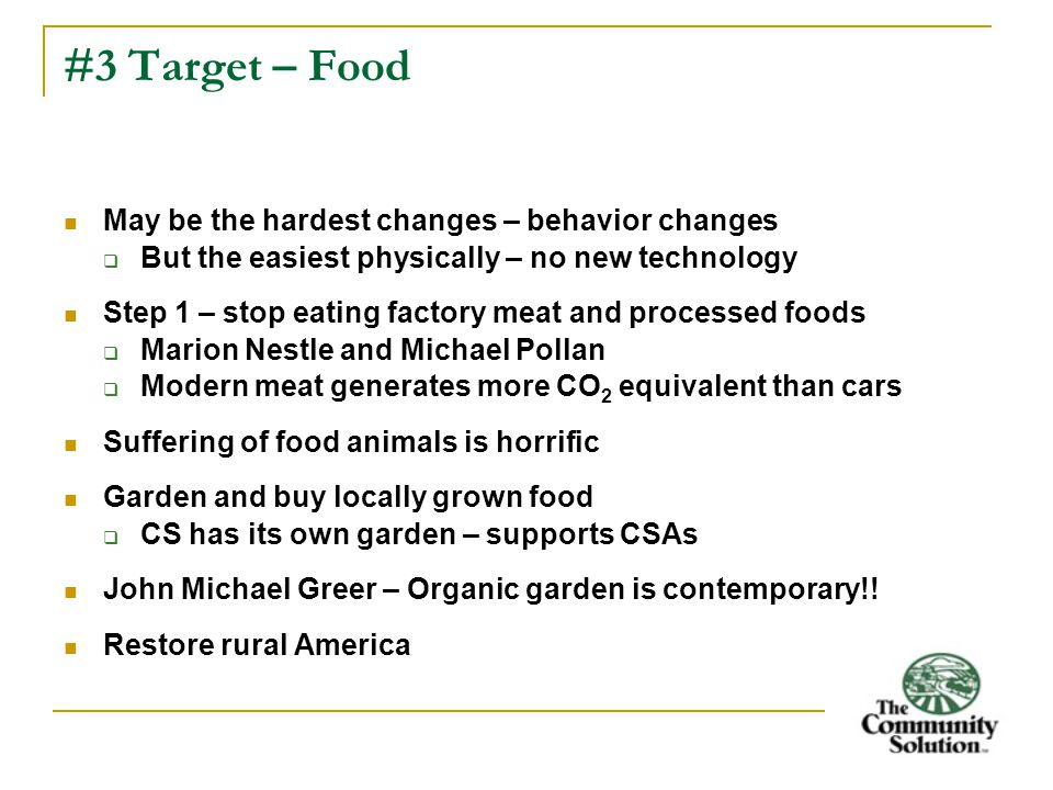 #3 Target – Food May be the hardest changes – behavior changes  But the easiest physically – no new technology Step 1 – stop eating factory meat and processed foods  Marion Nestle and Michael Pollan  Modern meat generates more CO 2 equivalent than cars Suffering of food animals is horrific Garden and buy locally grown food  CS has its own garden – supports CSAs John Michael Greer – Organic garden is contemporary!.