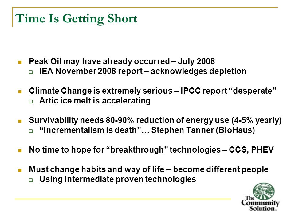 Time Is Getting Short Peak Oil may have already occurred – July 2008  IEA November 2008 report – acknowledges depletion Climate Change is extremely serious – IPCC report desperate  Artic ice melt is accelerating Survivability needs 80-90% reduction of energy use (4-5% yearly)  Incrementalism is death … Stephen Tanner (BioHaus) No time to hope for breakthrough technologies – CCS, PHEV Must change habits and way of life – become different people  Using intermediate proven technologies