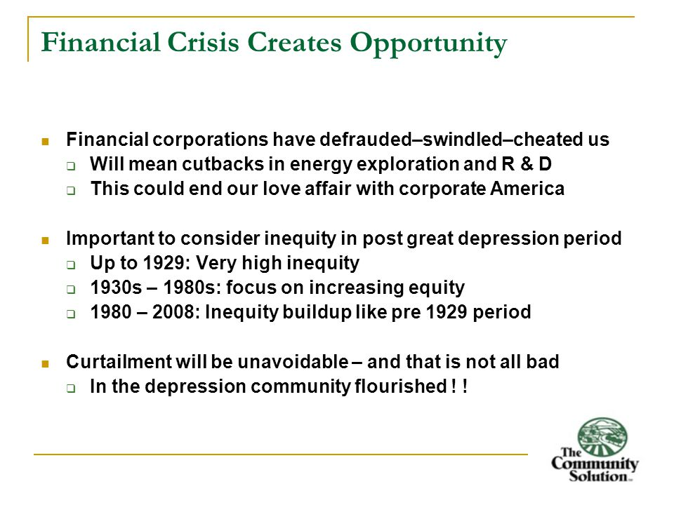 Financial Crisis Creates Opportunity Financial corporations have defrauded–swindled–cheated us  Will mean cutbacks in energy exploration and R & D  This could end our love affair with corporate America Important to consider inequity in post great depression period  Up to 1929: Very high inequity  1930s – 1980s: focus on increasing equity  1980 – 2008: Inequity buildup like pre 1929 period Curtailment will be unavoidable – and that is not all bad  In the depression community flourished .