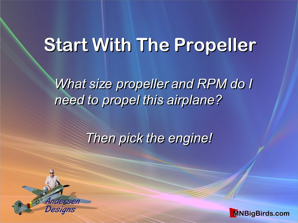 Start With The Propeller What size propeller and RPM do I need to propel this airplane? Then pick the engine! What size propeller and RPM do I need to