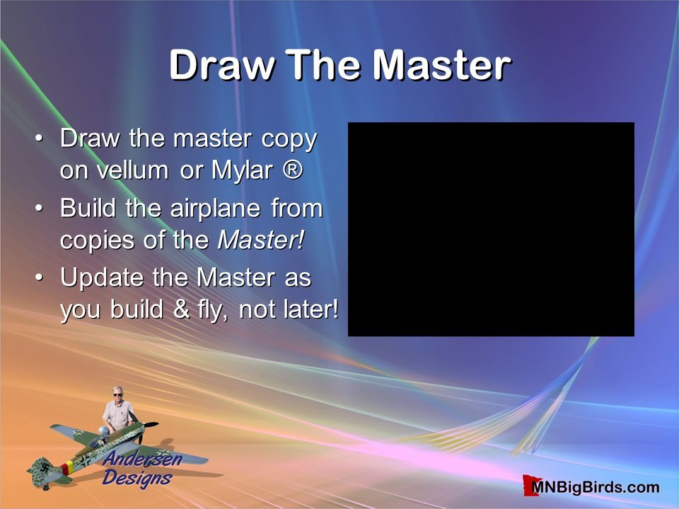 Draw The Master Draw The Master Draw the master copy on vellum or Mylar ® Build the airplane from copies of the Master! Update the Master as you build