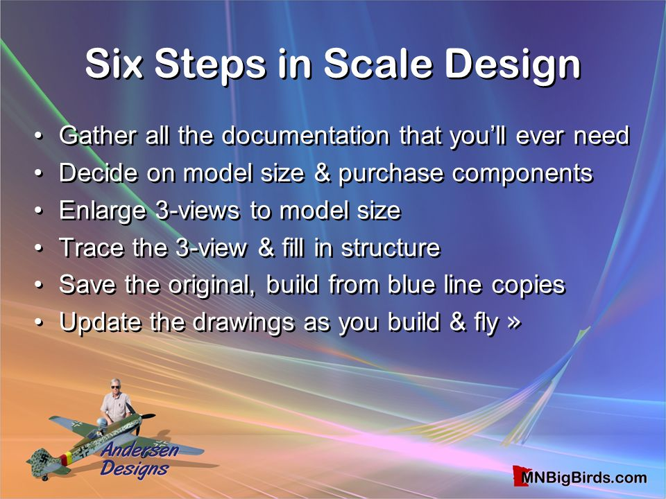 Six Steps in Scale Design Six Steps in Scale Design Gather all the documentation that you'll ever need Decide on model size & purchase components Enla