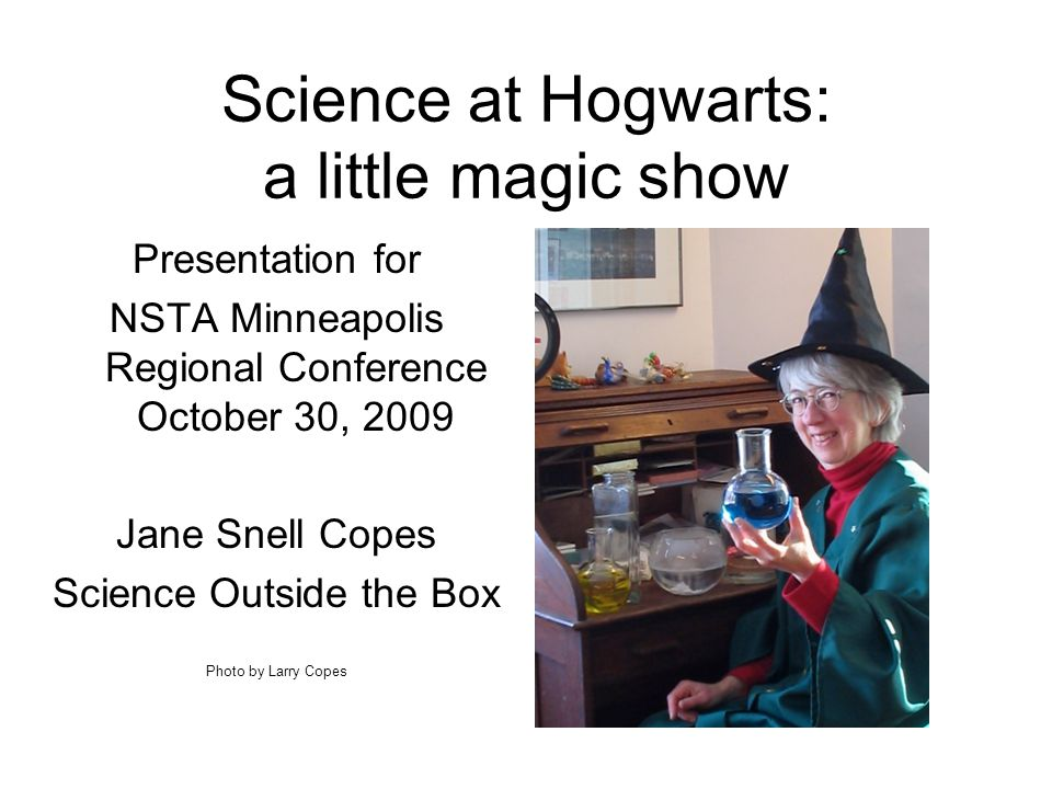 Science at Hogwarts: a little magic show Presentation for NSTA Minneapolis Regional Conference October 30, 2009 Jane Snell Copes Science Outside the Box Photo by Larry Copes