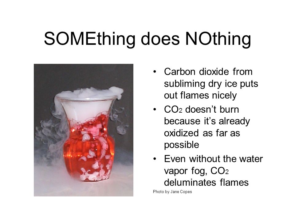 SOMEthing does NOthing Carbon dioxide from subliming dry ice puts out flames nicely CO 2 doesn't burn because it's already oxidized as far as possible Even without the water vapor fog, CO 2 deluminates flames Photo by Jane Copes