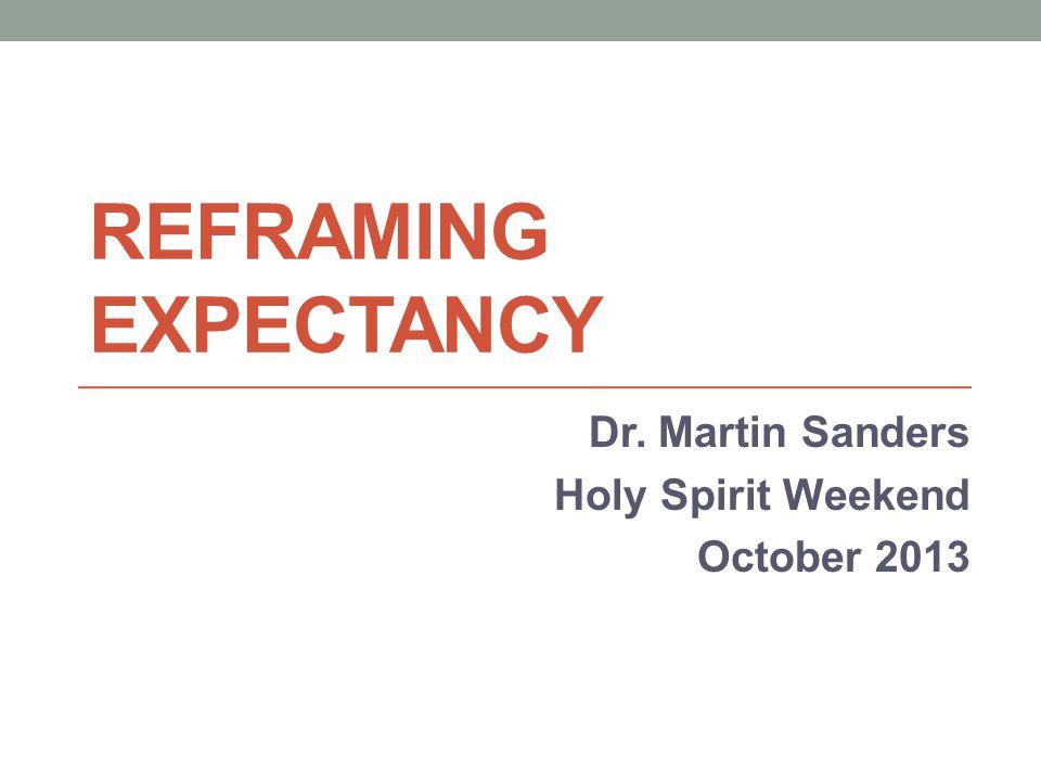 REFRAMING EXPECTANCY Dr. Martin Sanders Holy Spirit Weekend October 2013