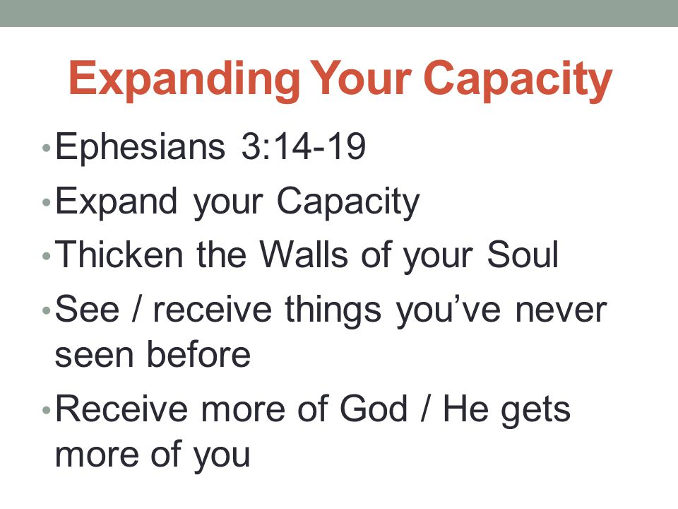 Expanding Your Capacity Ephesians 3:14-19 Expand your Capacity Thicken the Walls of your Soul See / receive things you've never seen before Receive more of God / He gets more of you