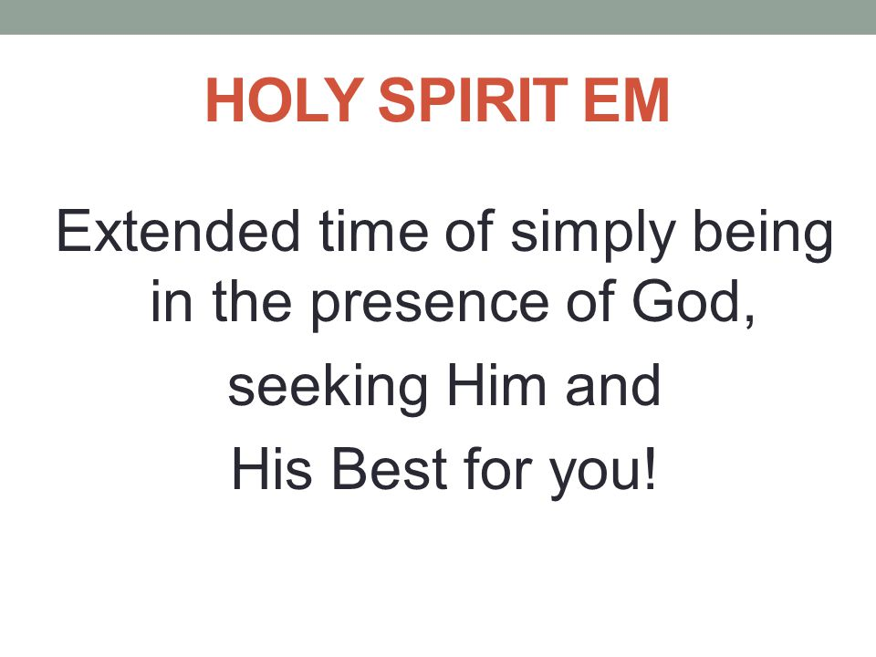 HOLY SPIRIT EM Extended time of simply being in the presence of God, seeking Him and His Best for you!