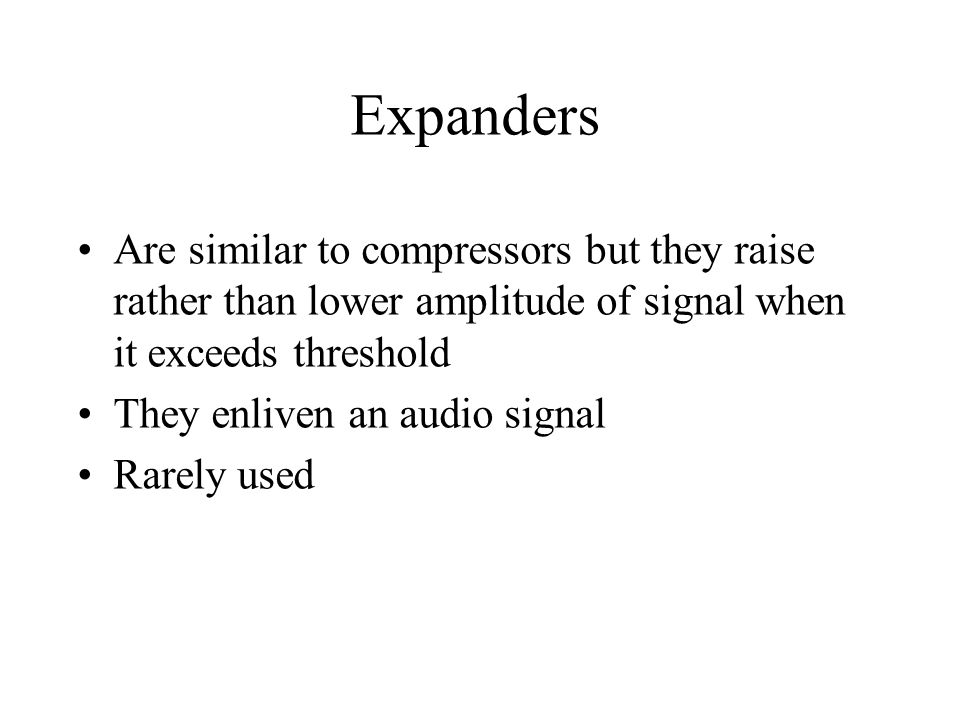 Expanders Are similar to compressors but they raise rather than lower amplitude of signal when it exceeds threshold They enliven an audio signal Rarely used