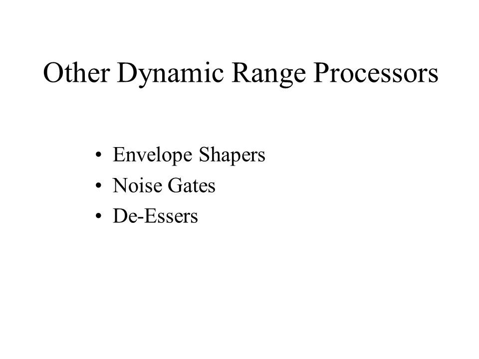 Other Dynamic Range Processors Envelope Shapers Noise Gates De-Essers