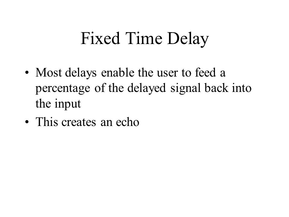 Fixed Time Delay Most delays enable the user to feed a percentage of the delayed signal back into the input This creates an echo