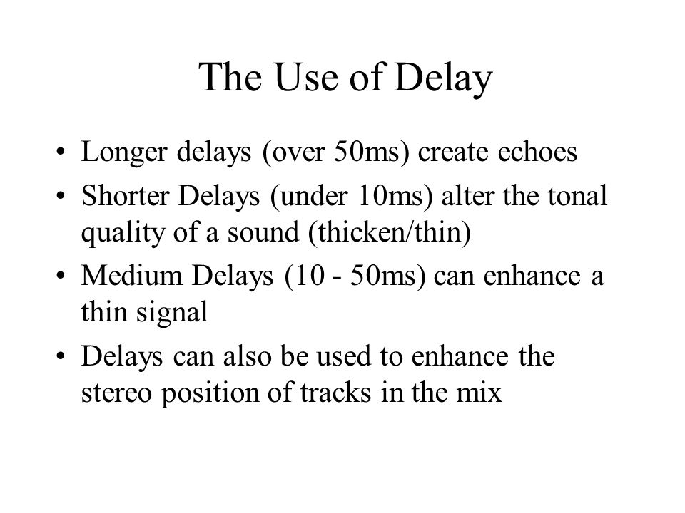 The Use of Delay Longer delays (over 50ms) create echoes Shorter Delays (under 10ms) alter the tonal quality of a sound (thicken/thin) Medium Delays (10 - 50ms) can enhance a thin signal Delays can also be used to enhance the stereo position of tracks in the mix