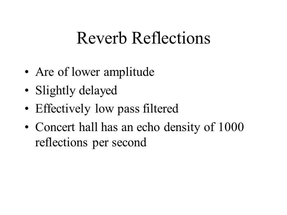 Reverb Reflections Are of lower amplitude Slightly delayed Effectively low pass filtered Concert hall has an echo density of 1000 reflections per second
