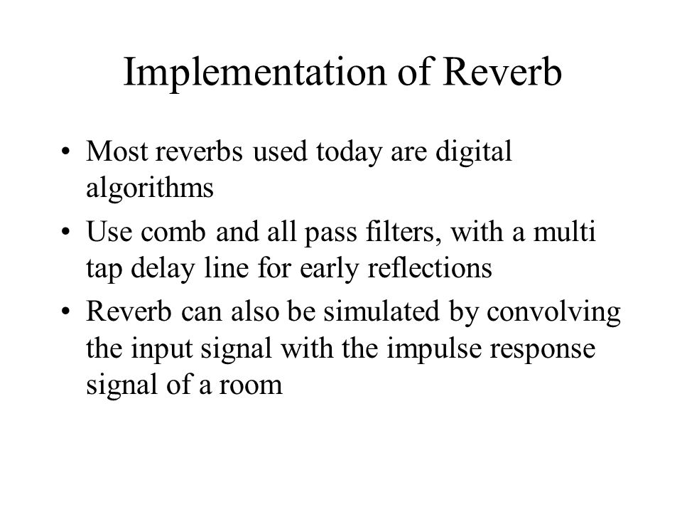 Implementation of Reverb Most reverbs used today are digital algorithms Use comb and all pass filters, with a multi tap delay line for early reflections Reverb can also be simulated by convolving the input signal with the impulse response signal of a room