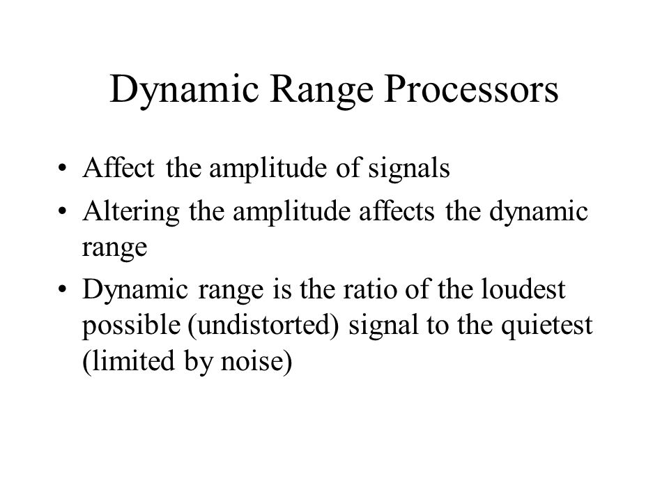 Dynamic Range Processors Affect the amplitude of signals Altering the amplitude affects the dynamic range Dynamic range is the ratio of the loudest possible (undistorted) signal to the quietest (limited by noise)