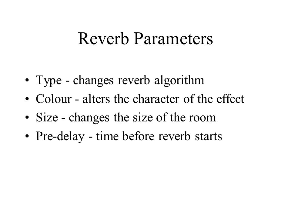 Reverb Parameters Type - changes reverb algorithm Colour - alters the character of the effect Size - changes the size of the room Pre-delay - time before reverb starts