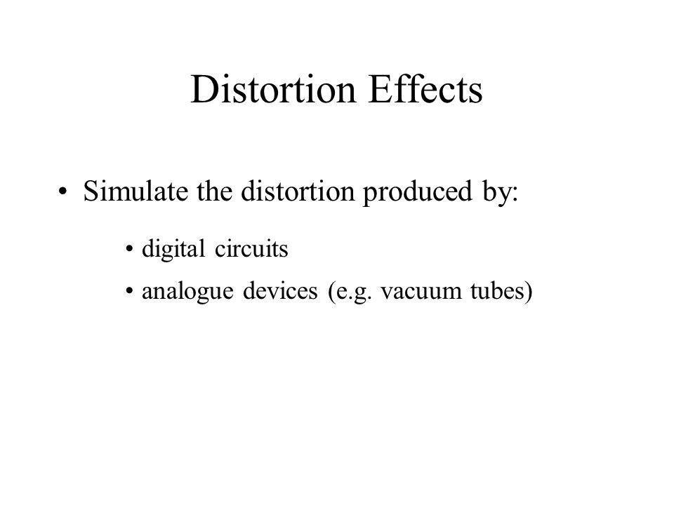 Distortion Effects Simulate the distortion produced by: digital circuits analogue devices (e.g.