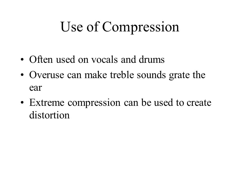 Use of Compression Often used on vocals and drums Overuse can make treble sounds grate the ear Extreme compression can be used to create distortion