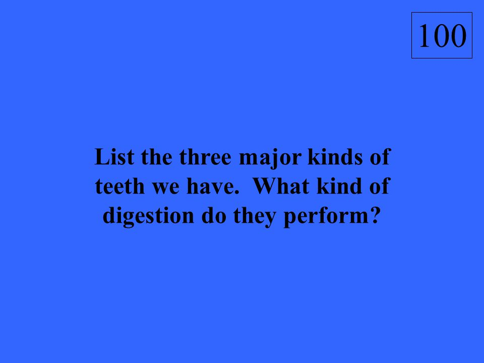 List the three major kinds of teeth we have. What kind of digestion do they perform? 100