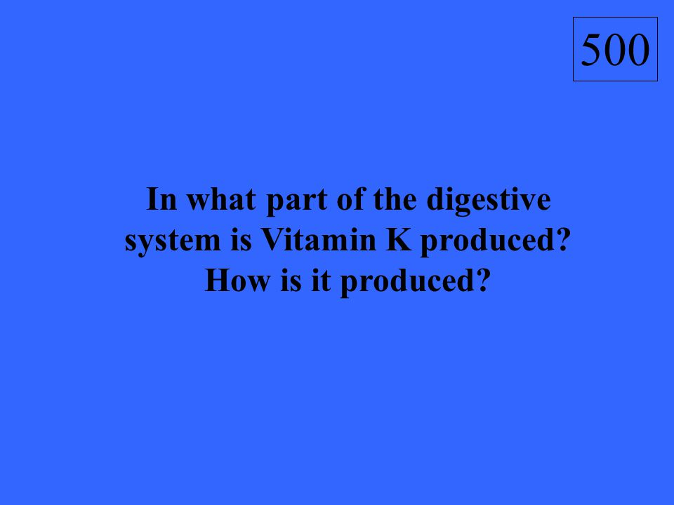 In what part of the digestive system is Vitamin K produced? How is it produced? 500