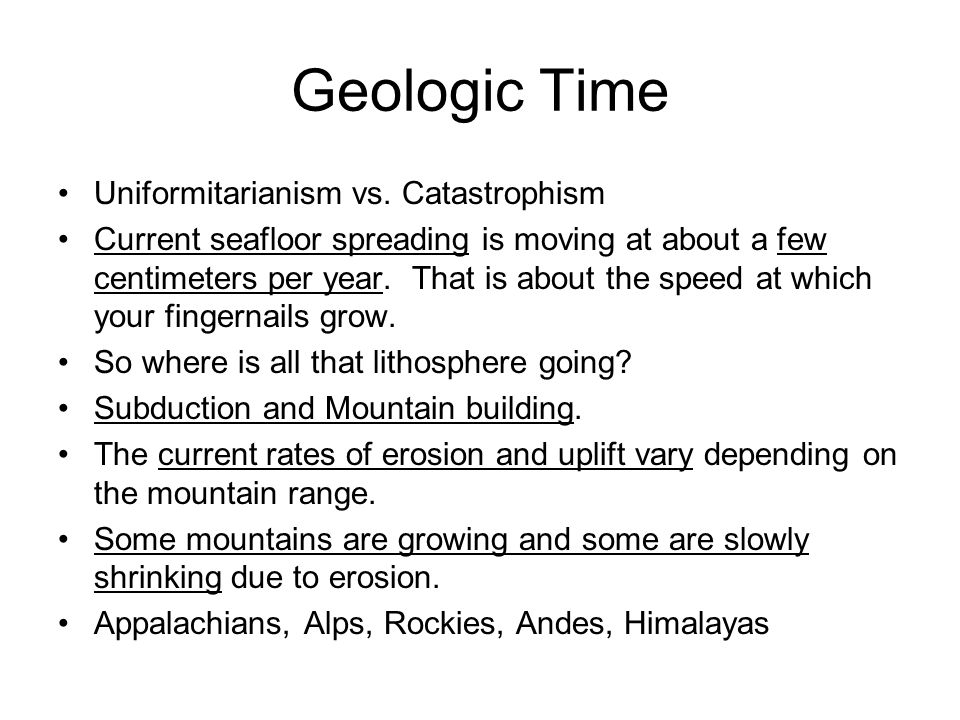 Geologic Time Uniformitarianism vs. Catastrophism Current seafloor spreading is moving at about a few centimeters per year. That is about the speed at