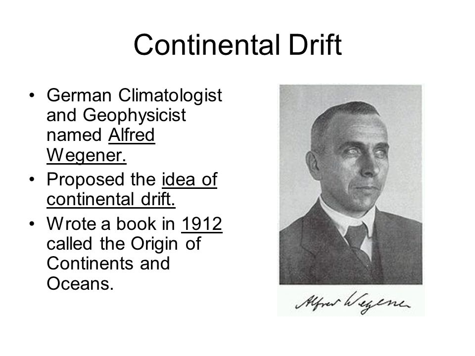 Continental Drift German Climatologist and Geophysicist named Alfred Wegener. Proposed the idea of continental drift. Wrote a book in 1912 called the