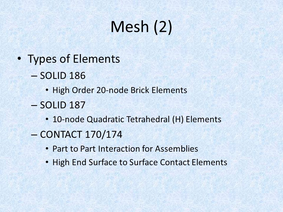Mesh (2) Types of Elements – SOLID 186 High Order 20-node Brick Elements – SOLID 187 10-node Quadratic Tetrahedral (H) Elements – CONTACT 170/174 Part to Part Interaction for Assemblies High End Surface to Surface Contact Elements