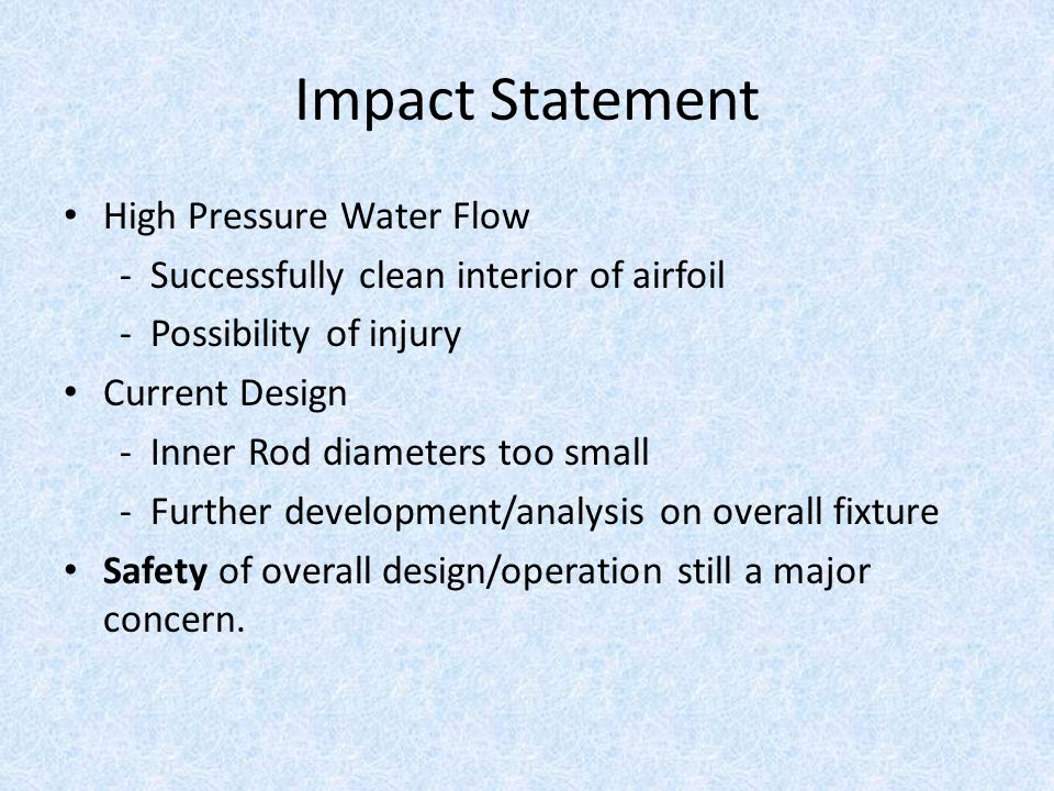 Impact Statement High Pressure Water Flow - Successfully clean interior of airfoil - Possibility of injury Current Design - Inner Rod diameters too small - Further development/analysis on overall fixture Safety of overall design/operation still a major concern.