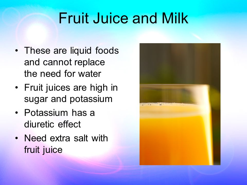 Fruit Juice and Milk These are liquid foods and cannot replace the need for water Fruit juices are high in sugar and potassium Potassium has a diuretic effect Need extra salt with fruit juice