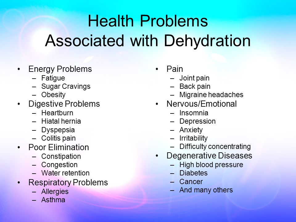 Health Problems Associated with Dehydration Energy Problems –Fatigue –Sugar Cravings –Obesity Digestive Problems –Heartburn –Hiatal hernia –Dyspepsia –Colitis pain Poor Elimination –Constipation –Congestion –Water retention Respiratory Problems –Allergies –Asthma Pain –Joint pain –Back pain –Migraine headaches Nervous/Emotional –Insomnia –Depression –Anxiety –Irritability –Difficulty concentrating Degenerative Diseases –High blood pressure –Diabetes –Cancer –And many others